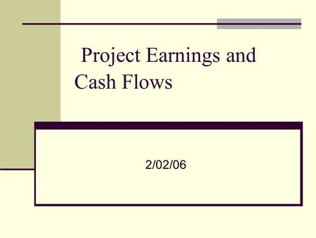 Project Earnings and Cash Flows 2/02/06. Investment decision revisited Acceptable projects are those that yield a return greater than the minimum acceptable.