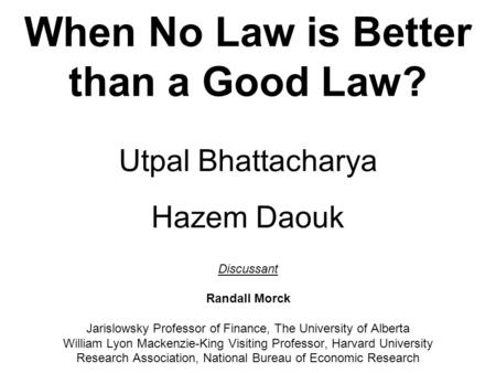 When No Law is Better than a Good Law? Utpal Bhattacharya Hazem Daouk Discussant Randall Morck Jarislowsky Professor of Finance, The University of Alberta.