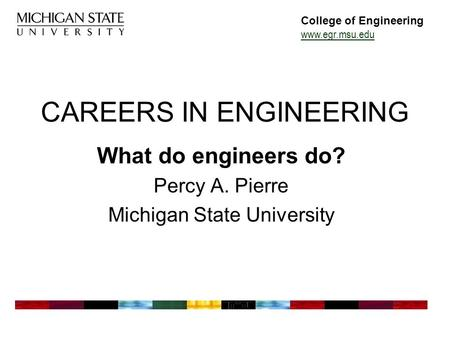 College of Engineering www.egr.msu.edu CAREERS IN ENGINEERING What do engineers do? Percy A. Pierre Michigan State University.