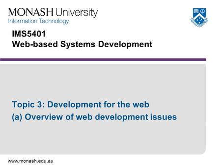 Www.monash.edu.au IMS5401 Web-based Systems Development Topic 3: Development for the web (a) Overview of web development issues.