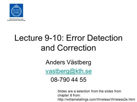 Lecture 9-10: Error Detection and Correction Anders Västberg 08-790 44 55 Slides are a selection from the slides from chapter 8 from: