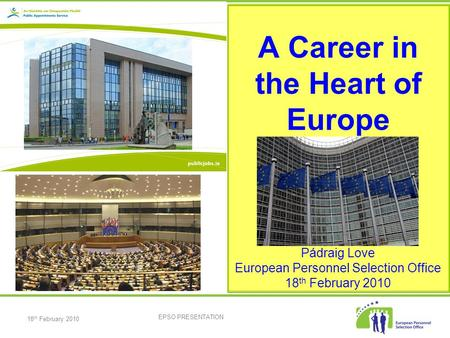 18 th February 2010 EPSO PRESENTATION A Career in the Heart of Europe Pádraig Love European Personnel Selection Office 18 th February 2010.