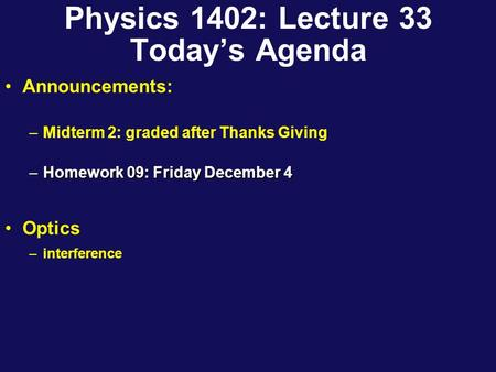 Physics 1402: Lecture 33 Today's Agenda Announcements: –Midterm 2: graded after Thanks Giving –Homework 09: Friday December 4 Optics –interference.