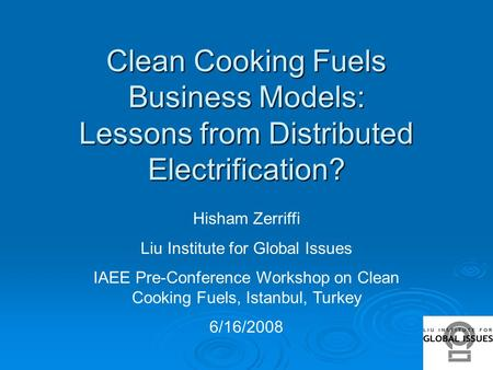 Clean Cooking Fuels Business Models: Lessons from Distributed Electrification? Hisham Zerriffi Liu Institute for Global Issues IAEE Pre-Conference Workshop.