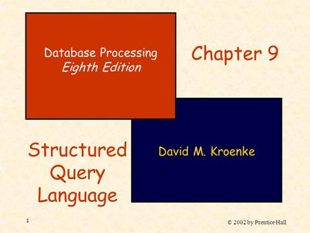 © 2002 by Prentice Hall 1 David M. Kroenke Database Processing Eighth Edition Chapter 9 Structured Query Language.