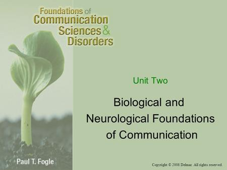 Copyright © 2008 Delmar. All rights reserved. Unit Two Biological and Neurological Foundations of Communication.