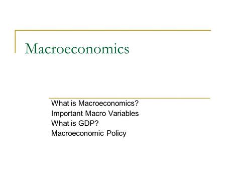 Macroeconomics What is Macroeconomics? Important Macro Variables What is GDP? Macroeconomic Policy.