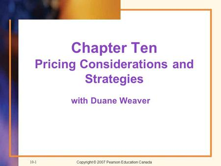 Copyright © 2007 Pearson Education Canada10-1 Chapter Ten Pricing Considerations and Strategies with Duane Weaver.