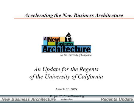 Regents Update New Business Architecture Project 2010 Jan00 meeting notes.doc March 17, 2004 Accelerating the New Business Architecture An Update for the.
