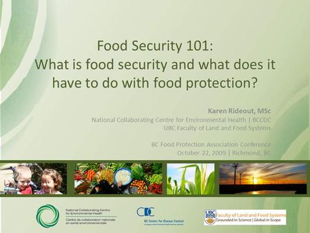 Food Security 101: What is food security and what does it have to do with food protection? Karen Rideout, MSc National Collaborating Centre for Environmental.
