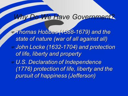 Why Do We Have Government?  Thomas Hobbes (1588-1679) and the state of nature (war of all against all)  John Locke (1632-1704) and protection of life,