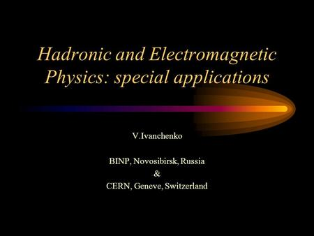 Hadronic and Electromagnetic Physics: special applications V.Ivanchenko BINP, Novosibirsk, Russia & CERN, Geneve, Switzerland.