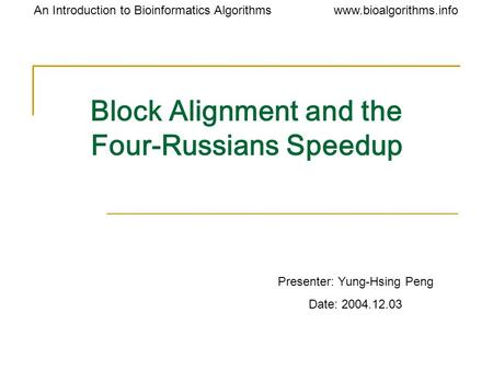 Www.bioalgorithms.infoAn Introduction to Bioinformatics Algorithms Block Alignment and the Four-Russians Speedup Presenter: Yung-Hsing Peng Date: 2004.12.03.