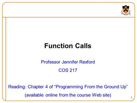 "1 Function Calls Professor Jennifer Rexford COS 217 Reading: Chapter 4 of ""Programming From the Ground Up"" (available online from the course Web site)"