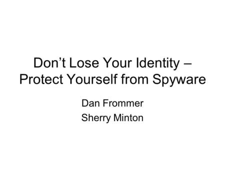 Don't Lose Your Identity – Protect Yourself from Spyware Dan Frommer Sherry Minton.