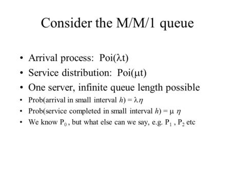 Consider the M/M/1 queue Arrival process: Poi( t) Service distribution: Poi(  t) One server, infinite queue length possible Prob(arrival in small interval.