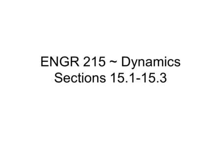 ENGR 215 ~ Dynamics Sections 15.1-15.3. Impulse and Linear Momentum In this section we will integrate the equation of motion with respect to time and.