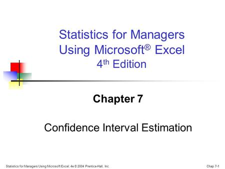 Statistics for Managers Using Microsoft Excel, 4e © 2004 Prentice-Hall, Inc. Chap 7-1 Chapter 7 Confidence Interval Estimation Statistics for Managers.