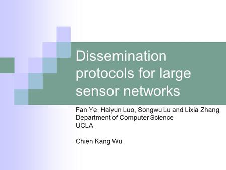 Dissemination protocols for large sensor networks Fan Ye, Haiyun Luo, Songwu Lu and Lixia Zhang Department of Computer Science UCLA Chien Kang Wu.