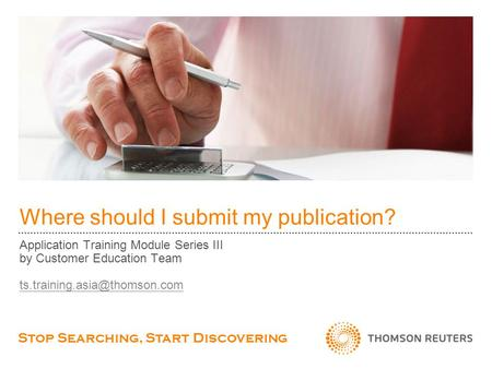 Where should I submit my publication? Application Training Module Series III by Customer Education Team Stop Searching, Start.