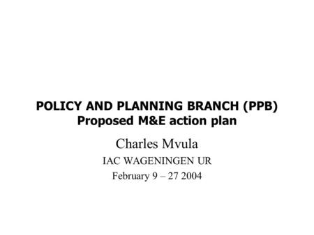 POLICY AND PLANNING BRANCH (PPB) Proposed M&E action plan Charles Mvula IAC WAGENINGEN UR February 9 – 27 2004.
