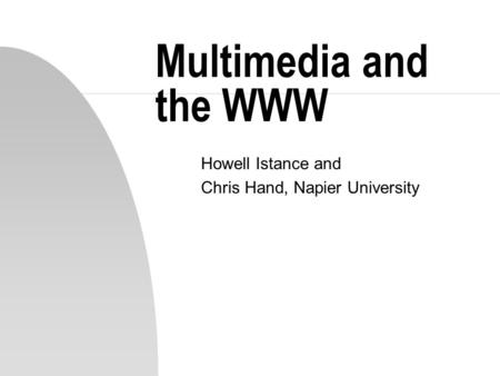 Multimedia and the WWW Howell Istance and Chris Hand, Napier University.