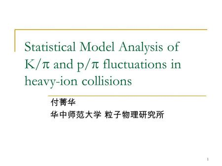 1 Statistical Model Analysis of K/  and p/  fluctuations in heavy-ion collisions 付菁华 华中师范大学 粒子物理研究所.