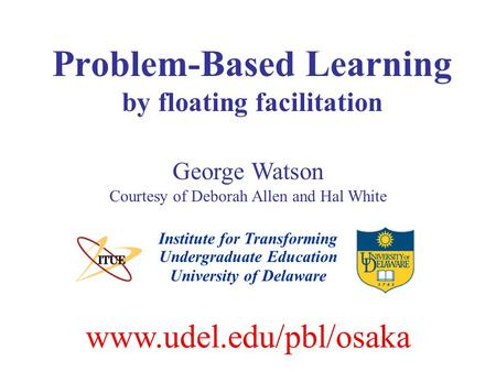 Problem-Based Learning by floating facilitation Institute for Transforming Undergraduate Education George Watson Courtesy of Deborah Allen and Hal White.