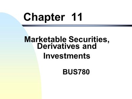 BUS780 Chapter 11 Marketable Securities, Derivatives and Investments.