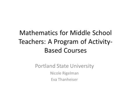 Mathematics for Middle School Teachers: A Program of Activity- Based Courses Portland State University Nicole Rigelman Eva Thanheiser.