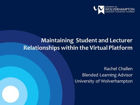 Maintaining Student and Lecturer Relationships within the Virtual Platform Rachel Challen Blended Learning Advisor University of Wolverhampton.