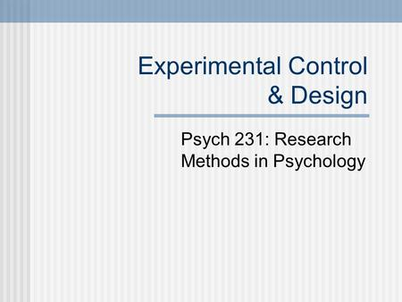 Experimental Control & Design Psych 231: Research Methods in Psychology.
