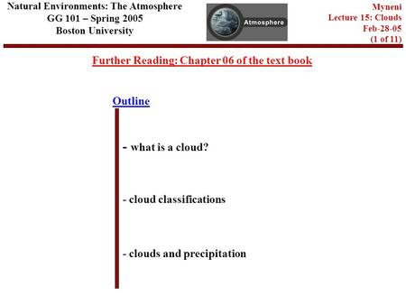 Outline Further Reading: Chapter 06 of the text book - what is a cloud? - cloud classifications - clouds and precipitation Natural Environments: The Atmosphere.