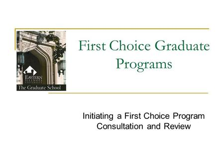 First Choice Graduate Programs Initiating a First Choice Program Consultation and Review.