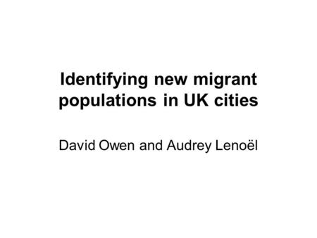 Identifying new migrant populations in UK cities David Owen and Audrey Lenoël.
