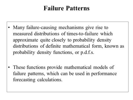 Failure Patterns Many failure-causing mechanisms give rise to measured distributions of times-to-failure which approximate quite closely to probability.
