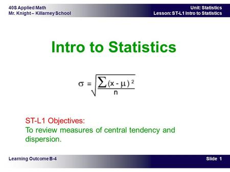 Intro to Statistics         ST-L1 Objectives: To review measures of central tendency and dispersion. Learning Outcome B-4.