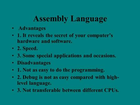 Assembly Language Advantages 1. It reveals the secret of your computer's hardware and software. 2. Speed. 3. Some special applications and occasions. Disadvantages.