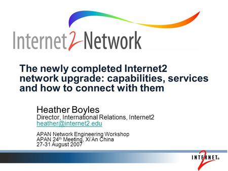 The newly completed Internet2 network upgrade: capabilities, services and how to connect with them Heather Boyles Director, International Relations, Internet2.