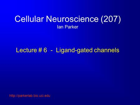Cellular Neuroscience (207) Ian Parker Lecture # 6 - Ligand-gated channels