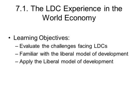 7.1. The LDC Experience in the World Economy Learning Objectives: –Evaluate the challenges facing LDCs –Familiar with the liberal model of development.
