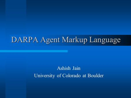 DARPA Agent Markup Language Ashish Jain University of Colorado at Boulder.