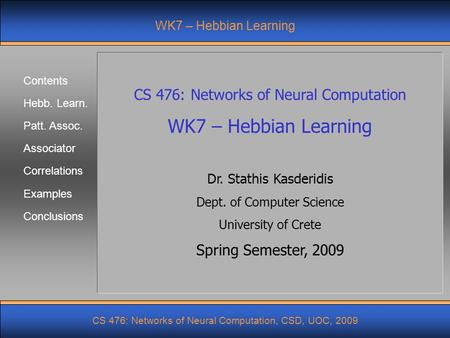 Contents Hebb. Learn. Patt. Assoc. Associator Correlations CS 476: Networks of Neural Computation, CSD, UOC, 2009 Examples Conclusions WK7 – Hebbian Learning.