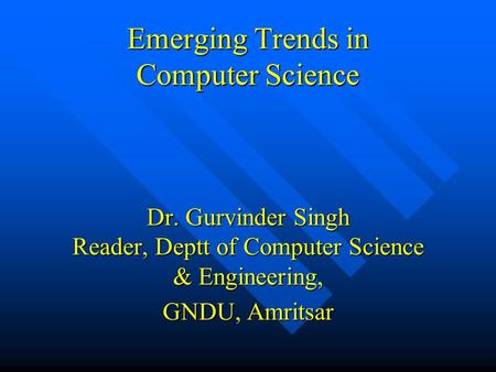 Emerging Trends in Computer Science Dr. Gurvinder Singh Reader, Deptt of Computer Science & Engineering, GNDU, Amritsar.