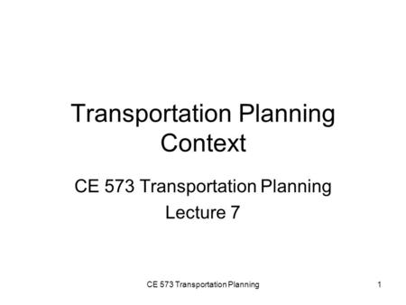 CE 573 Transportation Planning1 Transportation Planning Context CE 573 Transportation Planning Lecture 7.