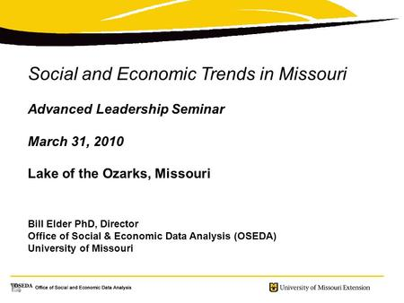 Social and Economic Trends in Missouri Advanced Leadership Seminar March 31, 2010 Lake of the Ozarks, Missouri Bill Elder PhD, Director Office of Social.