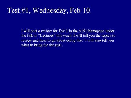 "Test #1, Wednesday, Feb 10 I will post a review for Test 1 in the A101 homepage under the link to ""Lectures"" this week. I will tell you the topics to review."