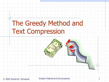 © 2004 Goodrich, Tamassia Greedy Method and Compression1 The Greedy Method and Text Compression.