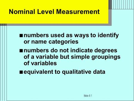 Nominal Level Measurement n numbers used as ways to identify or name categories n numbers do not indicate degrees of a variable but simple groupings of.