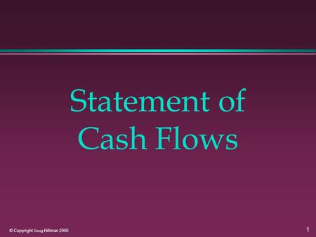 1 © Copyright Doug Hillman 2000 Statement of Cash Flows.